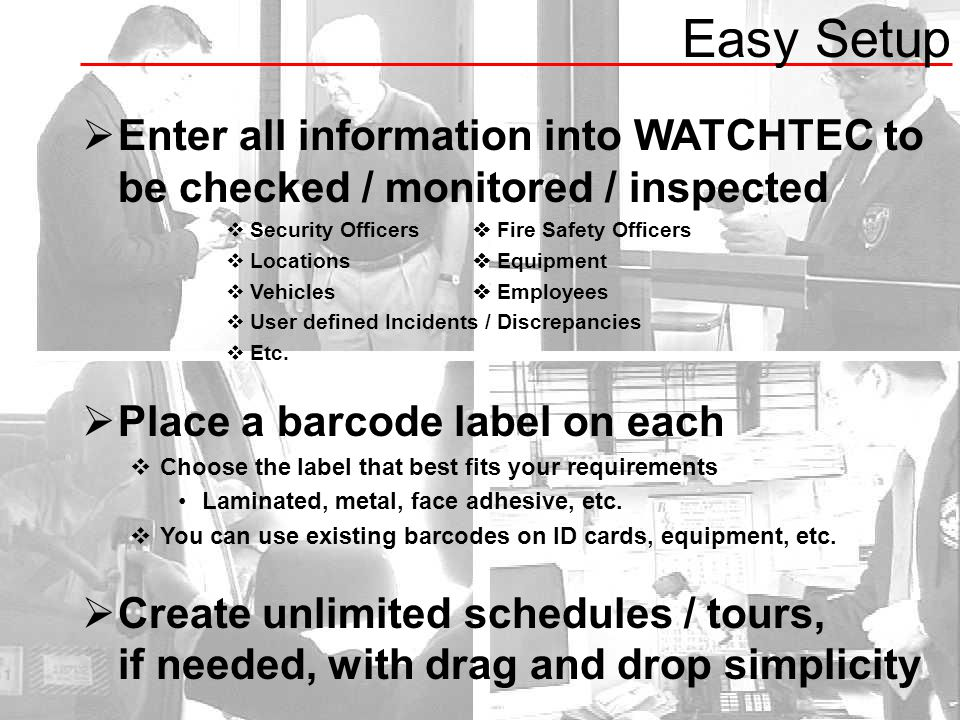  Enter all information into WATCHTEC to be checked / monitored / inspected  Security Officers  Fire Safety Officers  Locations  Equipment  Vehicles  Employees  User defined Incidents / Discrepancies  Etc.