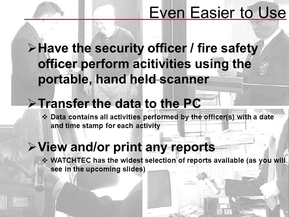 Even Easier to Use  Have the security officer / fire safety officer perform acitivities using the portable, hand held scanner  Transfer the data to the PC  Data contains all activities performed by the officer(s) with a date and time stamp for each activity  View and/or print any reports  WATCHTEC has the widest selection of reports available (as you will see in the upcoming slides)