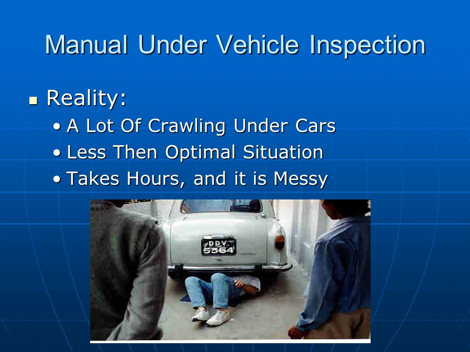 Manual Under Vehicle Inspection Reality: Reality: A Lot Of Crawling Under CarsA Lot Of Crawling Under Cars Less Then Optimal SituationLess Then Optimal Situation Takes Hours, and it is MessyTakes Hours, and it is Messy