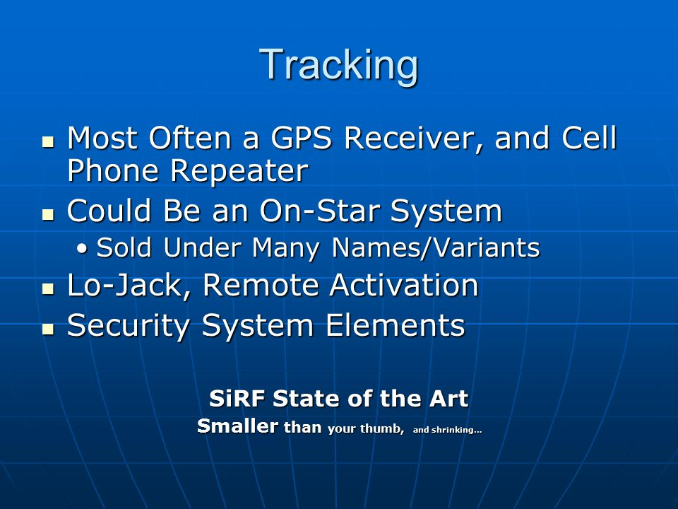 Tracking Most Often a GPS Receiver, and Cell Phone Repeater Most Often a GPS Receiver, and Cell Phone Repeater Could Be an On-Star System Could Be an On-Star System Sold Under Many Names/VariantsSold Under Many Names/Variants Lo-Jack, Remote Activation Lo-Jack, Remote Activation Security System Elements Security System Elements SiRF State of the Art Smaller than your thumb, and shrinking…