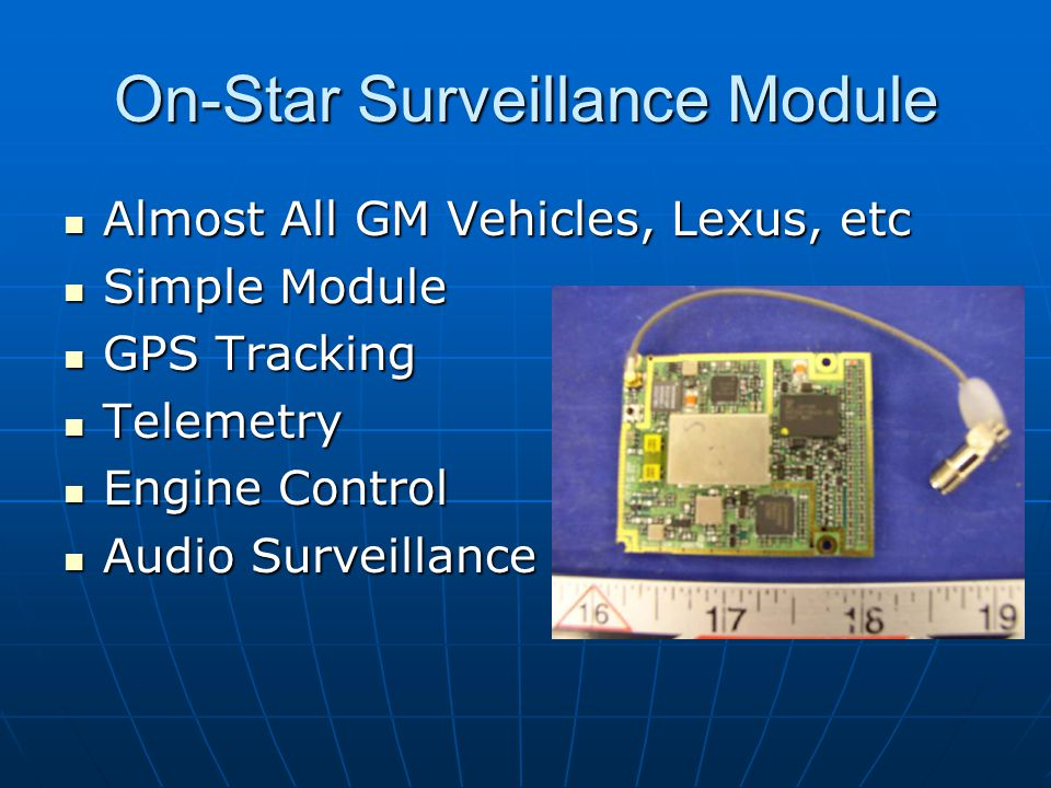 On-Star Surveillance Module Almost All GM Vehicles, Lexus, etc Almost All GM Vehicles, Lexus, etc Simple Module Simple Module GPS Tracking GPS Tracking Telemetry Telemetry Engine Control Engine Control Audio Surveillance Audio Surveillance