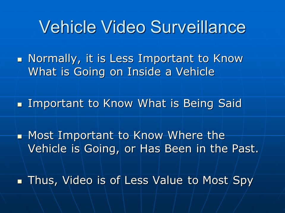 Vehicle Video Surveillance Normally, it is Less Important to Know What is Going on Inside a Vehicle Normally, it is Less Important to Know What is Going on Inside a Vehicle Important to Know What is Being Said Important to Know What is Being Said Most Important to Know Where the Vehicle is Going, or Has Been in the Past.