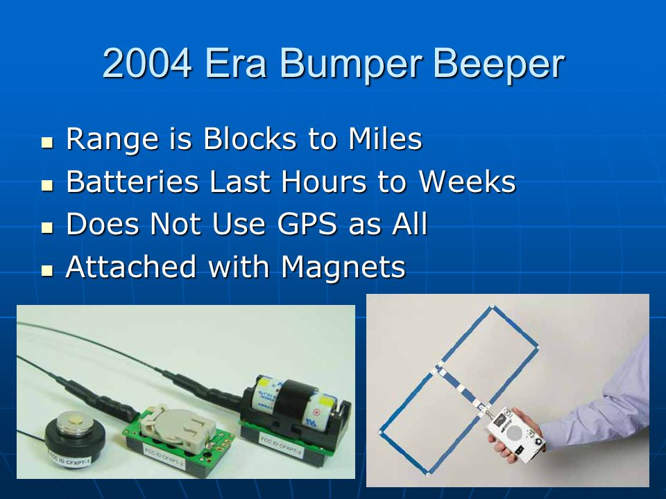 2004 Era Bumper Beeper Range is Blocks to Miles Range is Blocks to Miles Batteries Last Hours to Weeks Batteries Last Hours to Weeks Does Not Use GPS as All Does Not Use GPS as All Attached with Magnets Attached with Magnets