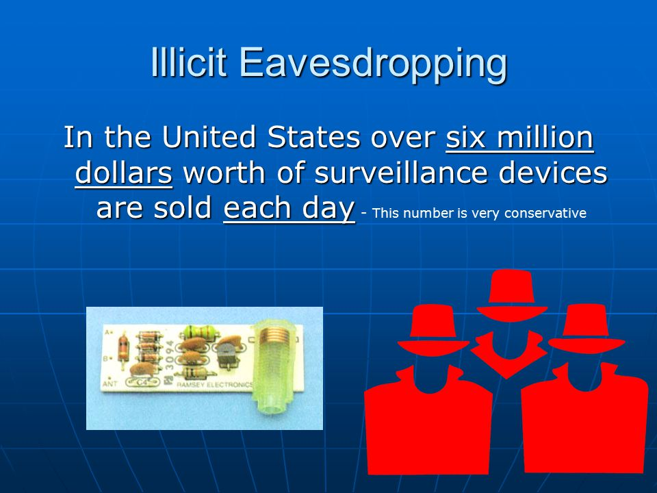 Illicit Eavesdropping In the United States over six million dollars worth of surveillance devices are sold each day In the United States over six million dollars worth of surveillance devices are sold each day - This number is very conservative