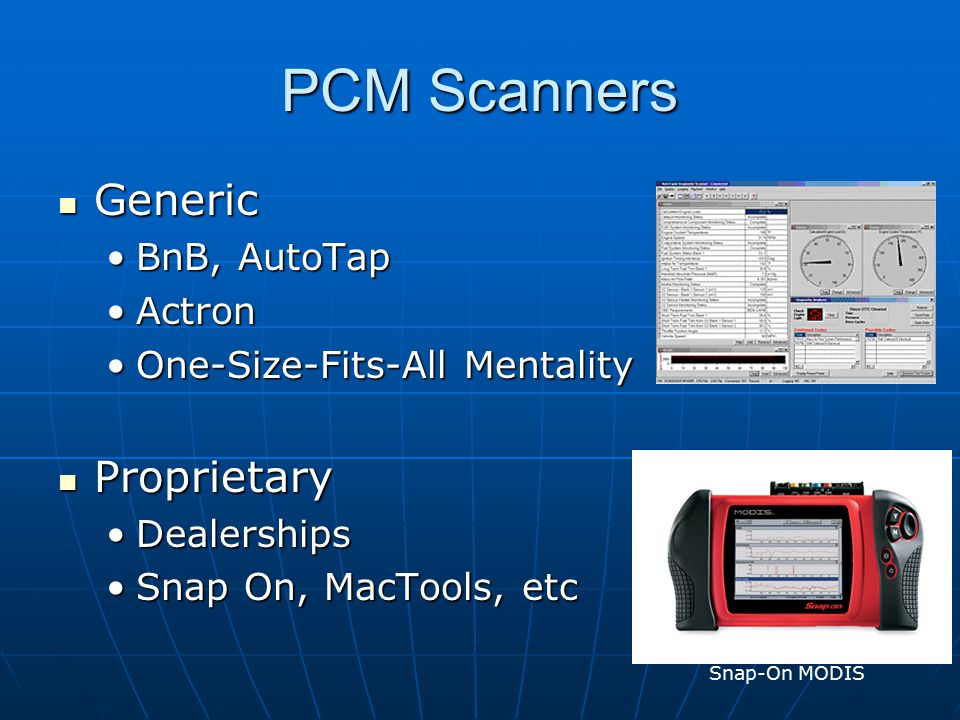 PCM Scanners Generic Generic BnB, AutoTapBnB, AutoTap ActronActron One-Size-Fits-All MentalityOne-Size-Fits-All Mentality Proprietary Proprietary DealershipsDealerships Snap On, MacTools, etcSnap On, MacTools, etc Snap-On MODIS