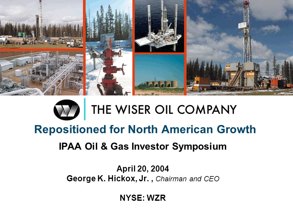 Repositioned for North American Growth IPAA Oil & Gas Investor Symposium April 20, 2004 George K. Hickox, Jr., Chairman and CEO NYSE: WZR