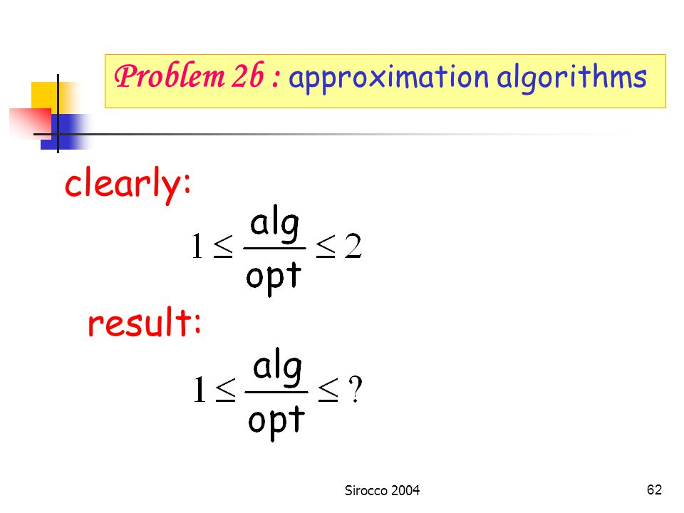 Sirocco 200461 Problem 2a : complexity Problem 2c : trees, special networks, general networks Problem 2b : approximation algorithms Problem 2 : minimize the number of switches Problem 2d : given pairs to connect, design a routing and a coloring with smallest number of ADMs.