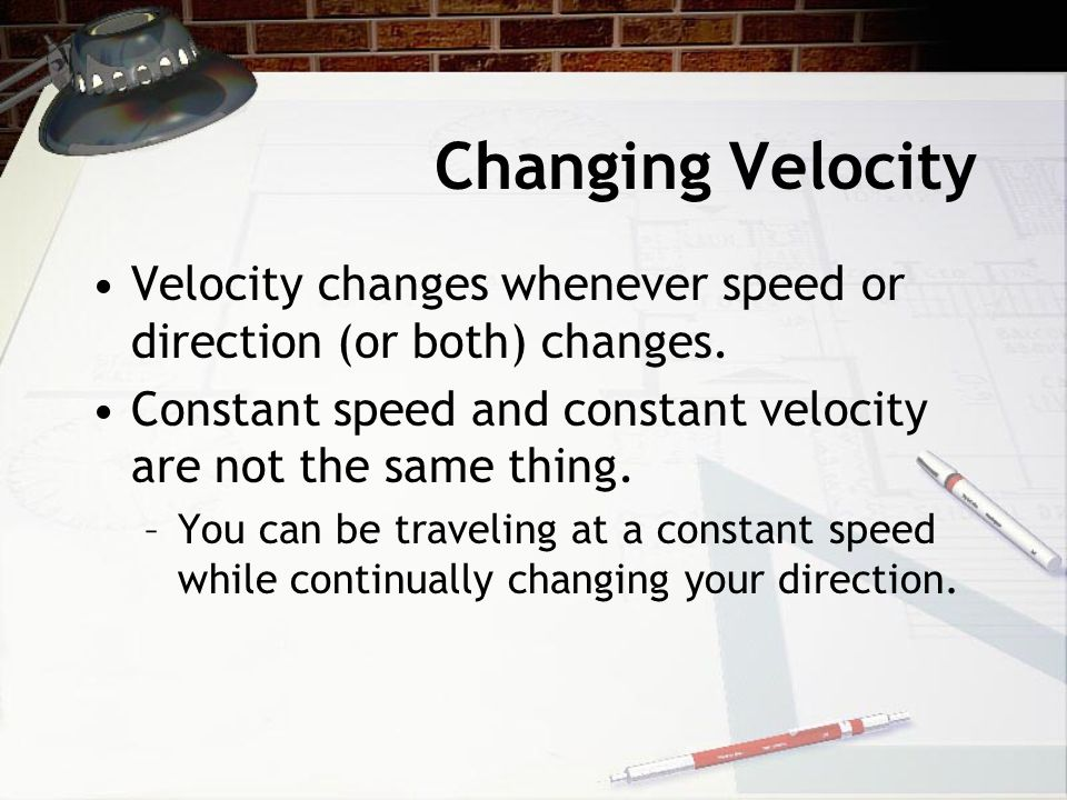 Changing Velocity Velocity changes whenever speed or direction (or both) changes.