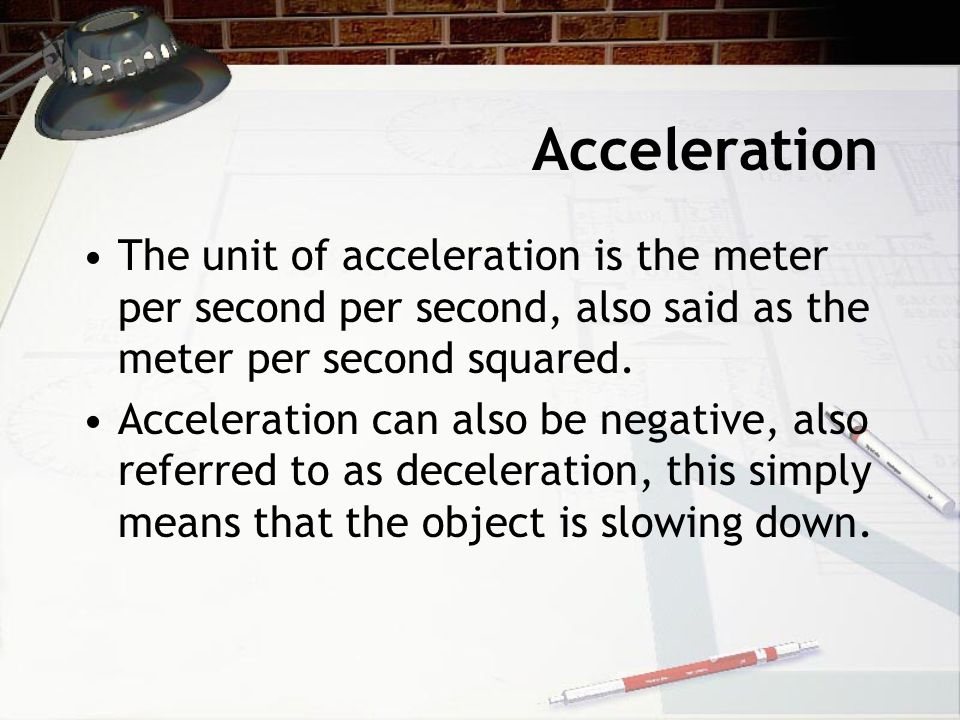Acceleration The unit of acceleration is the meter per second per second, also said as the meter per second squared.