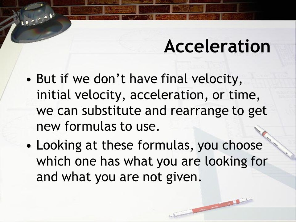 Acceleration But if we don't have final velocity, initial velocity, acceleration, or time, we can substitute and rearrange to get new formulas to use.