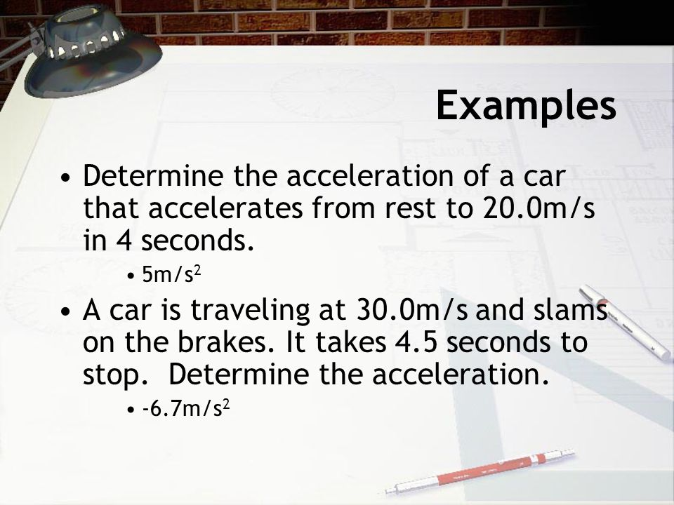 Examples Determine the acceleration of a car that accelerates from rest to 20.0m/s in 4 seconds.