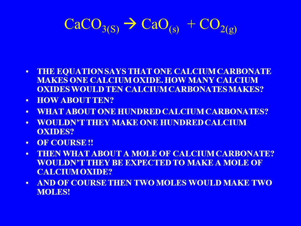 CaCO 3(S)  CaO (s) + CO 2(g) THE EQUATION SAYS THAT ONE CALCIUM CARBONATE MAKES ONE CALCIUM OXIDE.
