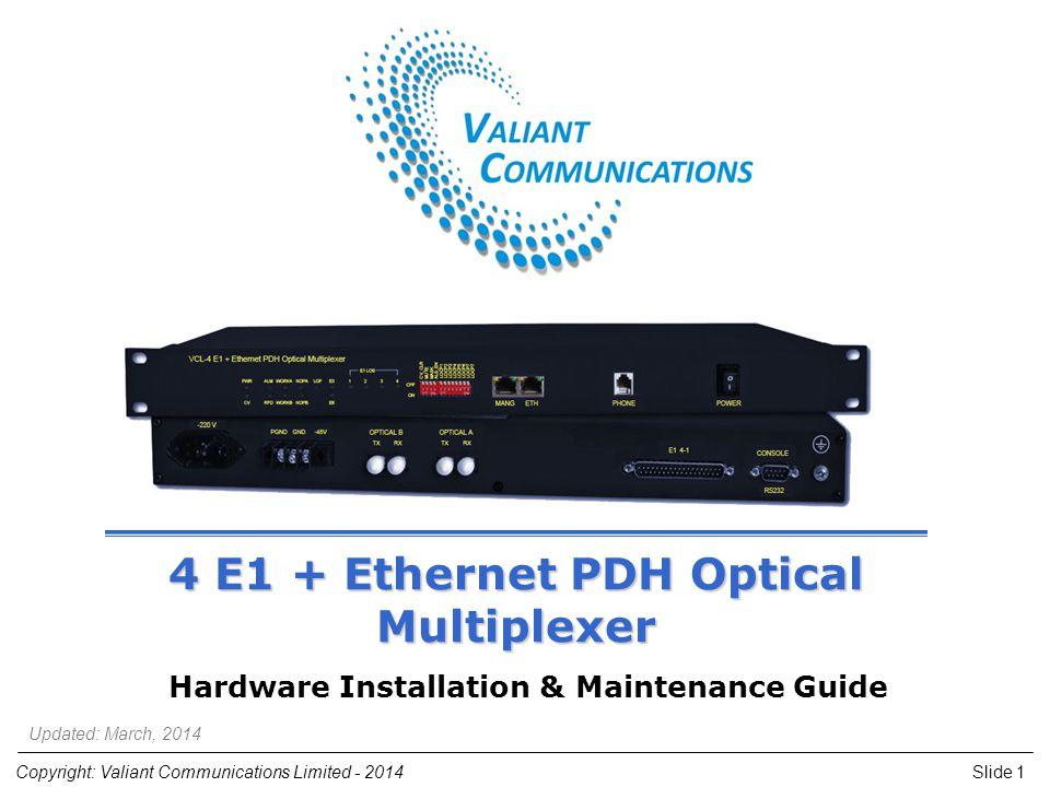 Slide 1Copyright: Valiant Communications Limited - 2014 4 E1 + Ethernet PDH Optical Multiplexer Hardware Installation & Maintenance Guide Updated: Mar