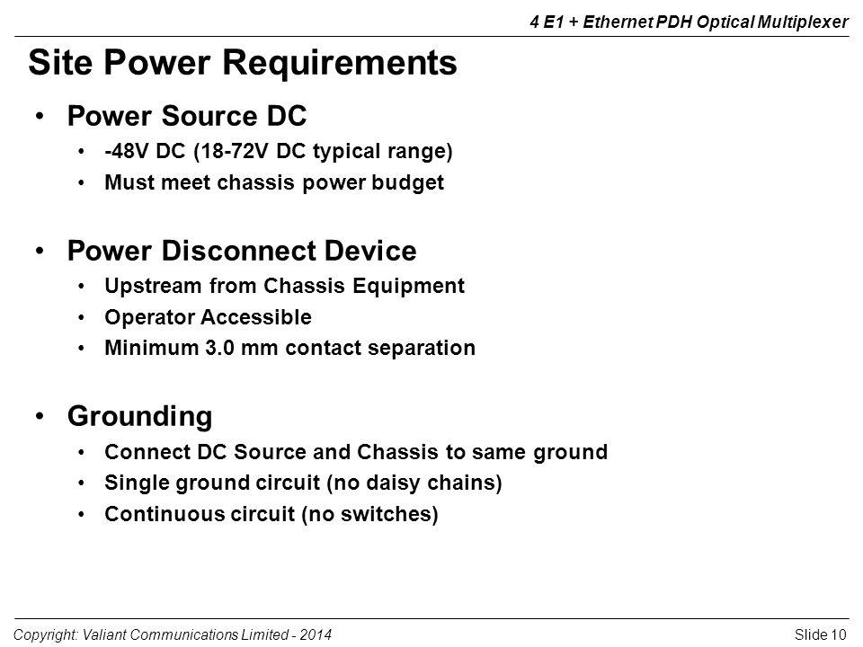 Slide 10Copyright: Valiant Communications Limited - 2014 4 E1 + Ethernet PDH Optical Multiplexer Power Source DC -48V DC (18-72V DC typical range) Mus