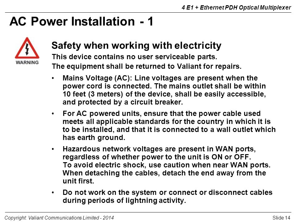 Slide 14Copyright: Valiant Communications Limited E1 + Ethernet PDH Optical Multiplexer Safety when working with electricity This device contains no user serviceable parts.