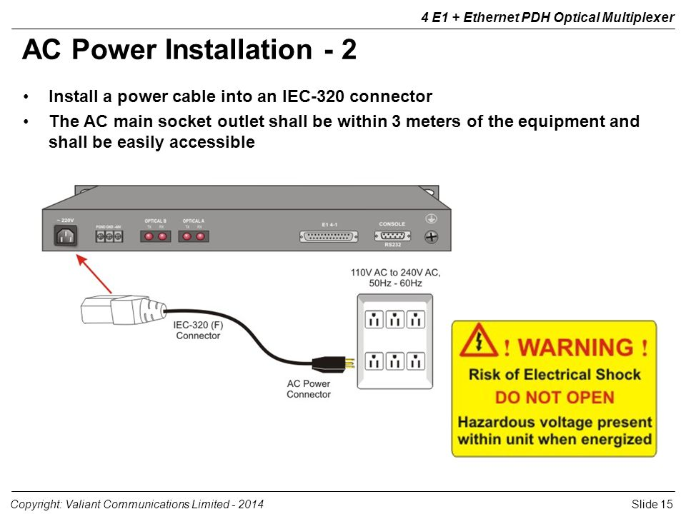 Slide 15Copyright: Valiant Communications Limited - 2014 4 E1 + Ethernet PDH Optical Multiplexer AC Power Installation - 2 Install a power cable into an IEC-320 connector The AC main socket outlet shall be within 3 meters of the equipment and shall be easily accessible