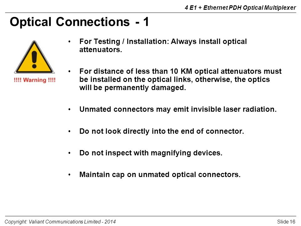 Slide 16Copyright: Valiant Communications Limited - 2014 4 E1 + Ethernet PDH Optical Multiplexer For Testing / Installation: Always install optical attenuators.