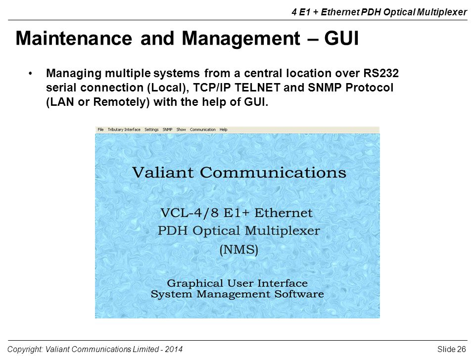 Slide 26Copyright: Valiant Communications Limited E1 + Ethernet PDH Optical Multiplexer Maintenance and Management – GUI Managing multiple systems from a central location over RS232 serial connection (Local), TCP/IP TELNET and SNMP Protocol (LAN or Remotely) with the help of GUI.