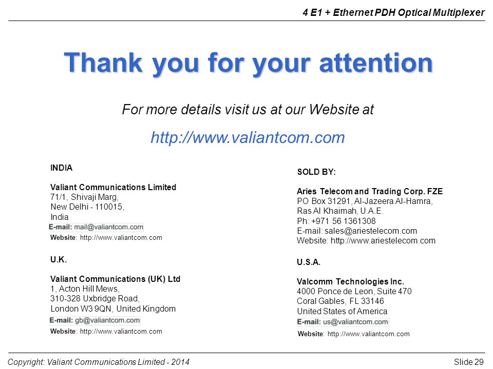 Slide 29Copyright: Valiant Communications Limited E1 + Ethernet PDH Optical Multiplexer Thank you for your attention For more details visit us at our Website at   U.K.