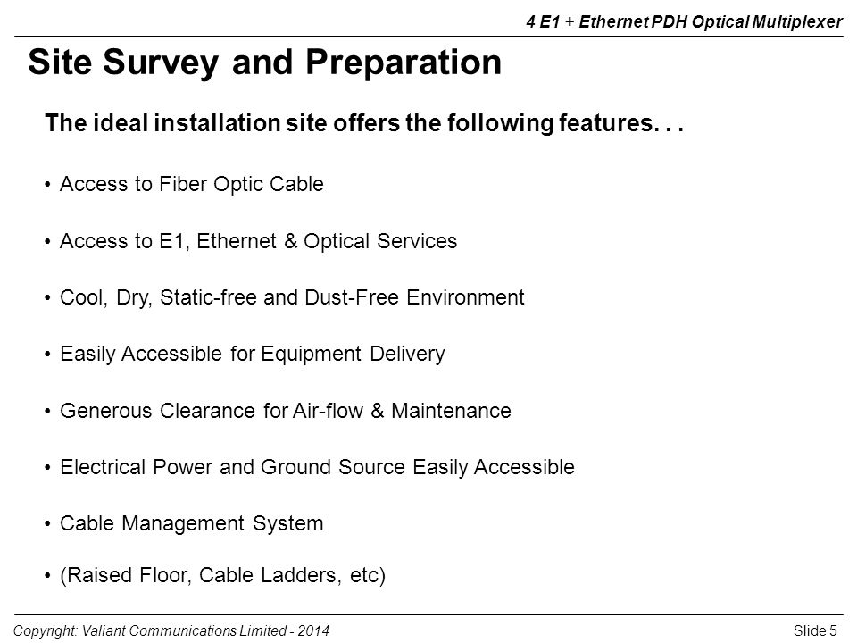 Slide 5Copyright: Valiant Communications Limited - 2014 4 E1 + Ethernet PDH Optical Multiplexer The ideal installation site offers the following featu