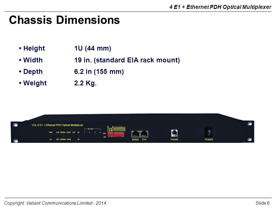 Slide 6Copyright: Valiant Communications Limited - 2014 4 E1 + Ethernet PDH Optical Multiplexer Height1U (44 mm) Width19 in.