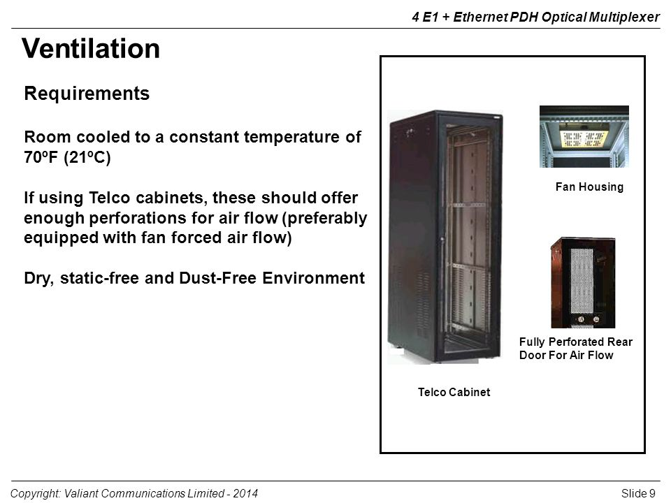 Slide 9Copyright: Valiant Communications Limited E1 + Ethernet PDH Optical Multiplexer Ventilation Requirements Room cooled to a constant temperature of 70ºF (21ºC) If using Telco cabinets, these should offer enough perforations for air flow (preferably equipped with fan forced air flow) Dry, static-free and Dust-Free Environment Telco Cabinet Fan Housing Fully Perforated Rear Door For Air Flow