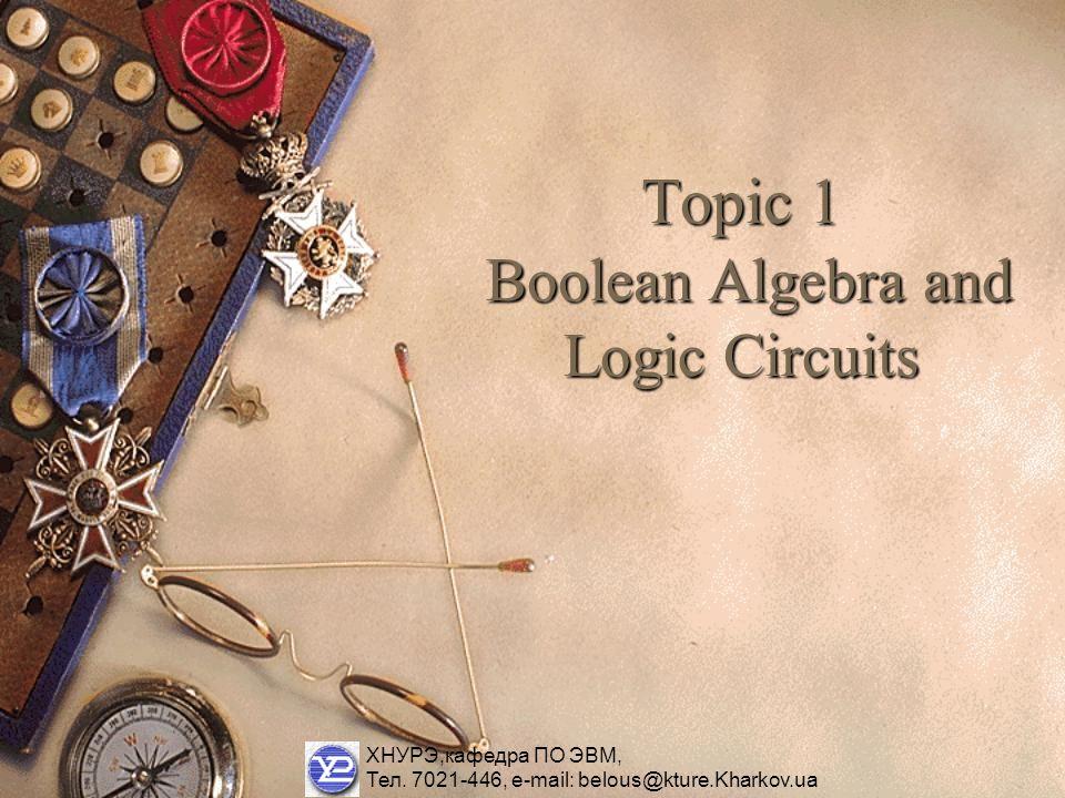 Topic 1 Boolean Algebra and Logic Circuits ХНУРЭ,кафедра ПО ЭВМ, Тел.