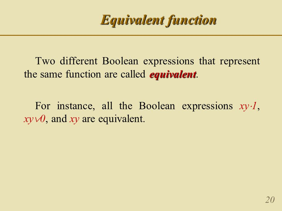 20 Equivalent function equivalent Two different Boolean expressions that represent the same function are called equivalent.