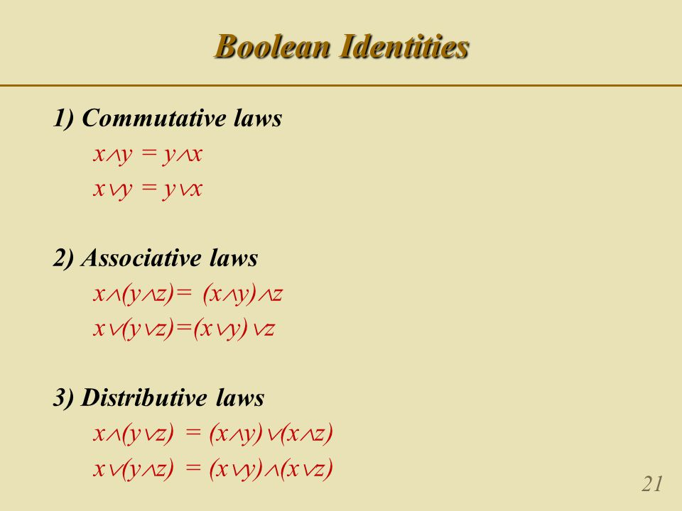 21 Boolean Identities 1) Commutative laws x  y = y  x x  y = y  x 2) Associative laws x  (y  z)= (x  y)  z x  (y  z)=(x  y)  z 3) Distributive laws x  (y  z) = (x  y)  (x  z) x  (y  z) = (x  y)  (x  z)