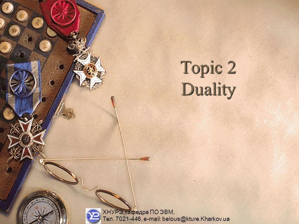 Topic 2 Duality ХНУРЭ,кафедра ПО ЭВМ, Тел. 7021-446, e-mail: belous@kture.Kharkov.ua