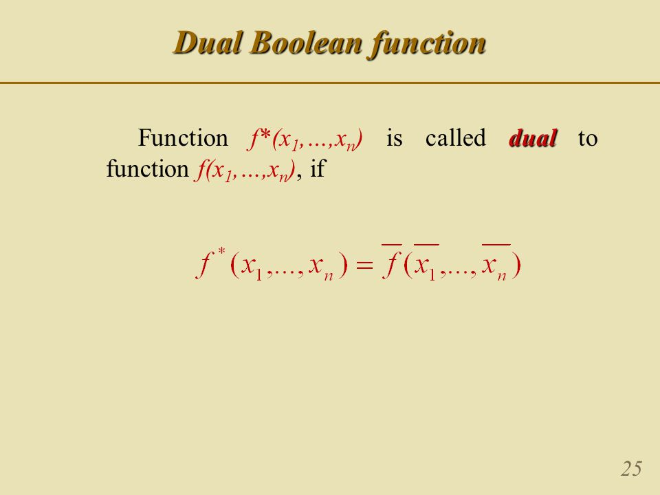 25 Dual Boolean function dual Function f*(x 1,…,x n ) is called dual to function f(x 1,…,x n ), if