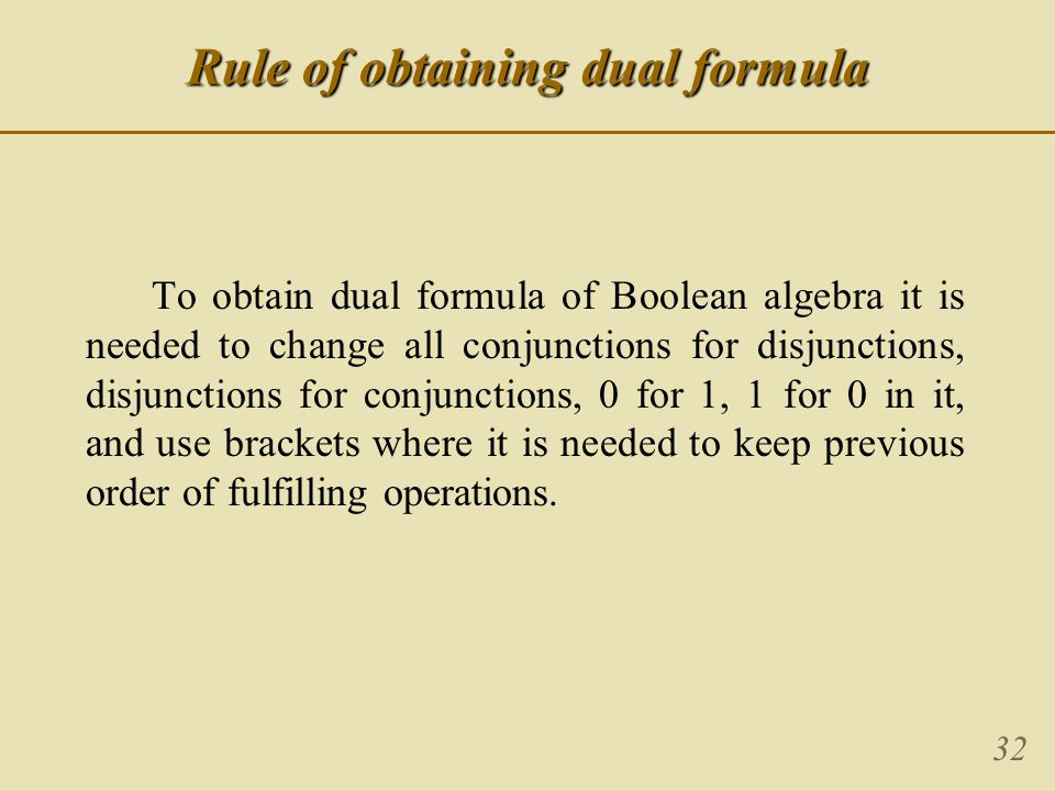 32 To obtain dual formula of Boolean algebra it is needed to change all conjunctions for disjunctions, disjunctions for conjunctions, 0 for 1, 1 for 0 in it, and use brackets where it is needed to keep previous order of fulfilling operations.