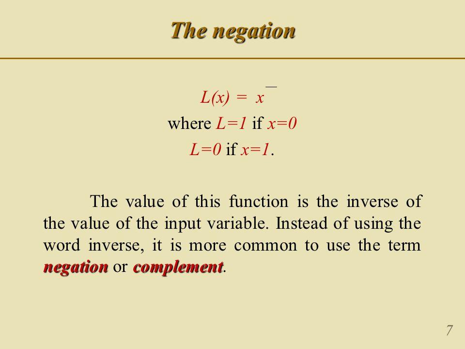 7 The negation L(x) = x where L=1 if x=0 L=0 if x=1.