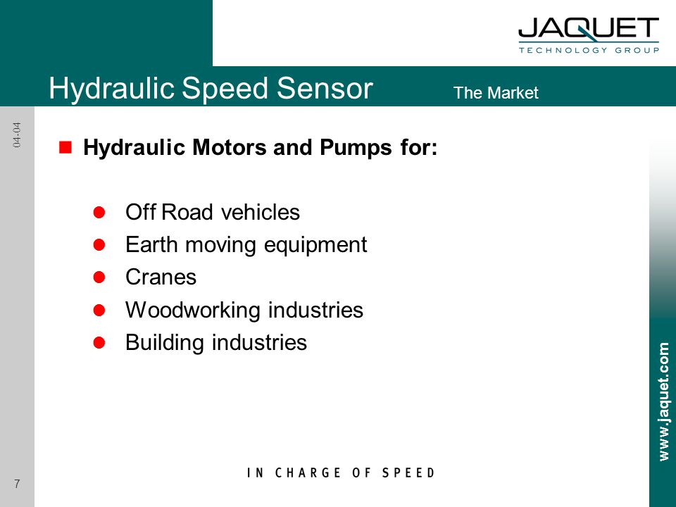Hydraulic Speed Sensor The Market n Hydraulic Motors and Pumps for: l Off Road vehicles l Earth moving equipment l Cranes l Woodworking industries l Building industries