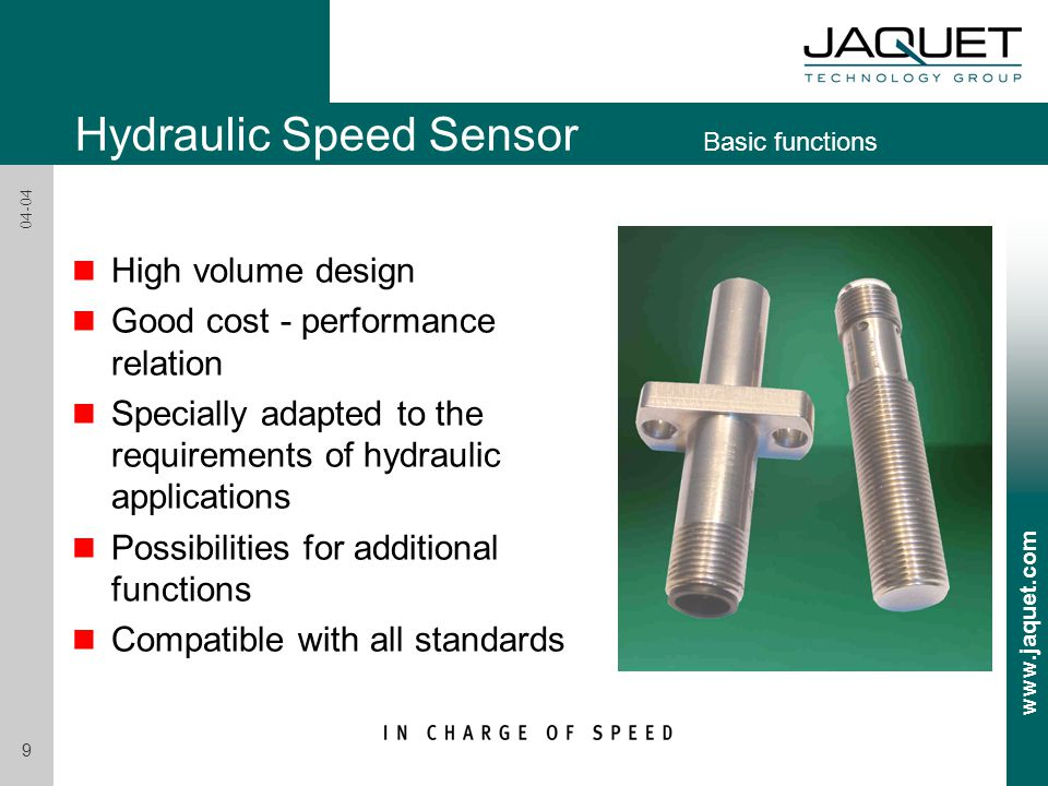 www.jaquet.com 9 04-04 n High volume design n Good cost - performance relation n Specially adapted to the requirements of hydraulic applications n Possibilities for additional functions n Compatible with all standards Hydraulic Speed Sensor Basic functions