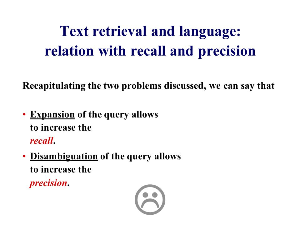 Text retrieval and language: relation with recall and precision Recapitulating the two problems discussed, we can say that Expansion of the query allows to increase the recall.