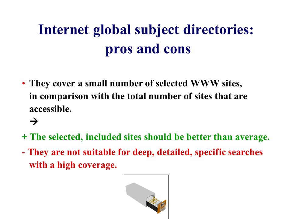 Internet global subject directories: pros and cons They cover a small number of selected WWW sites, in comparison with the total number of sites that are accessible.