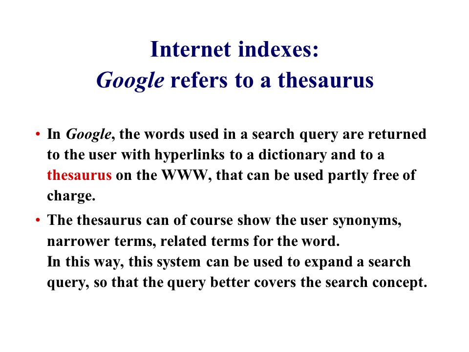 Internet indexes: Google refers to a thesaurus In Google, the words used in a search query are returned to the user with hyperlinks to a dictionary and to a thesaurus on the WWW, that can be used partly free of charge.
