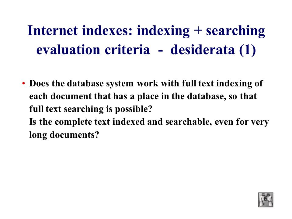 Internet indexes: indexing + searching evaluation criteria - desiderata (1) Does the database system work with full text indexing of each document that has a place in the database, so that full text searching is possible.