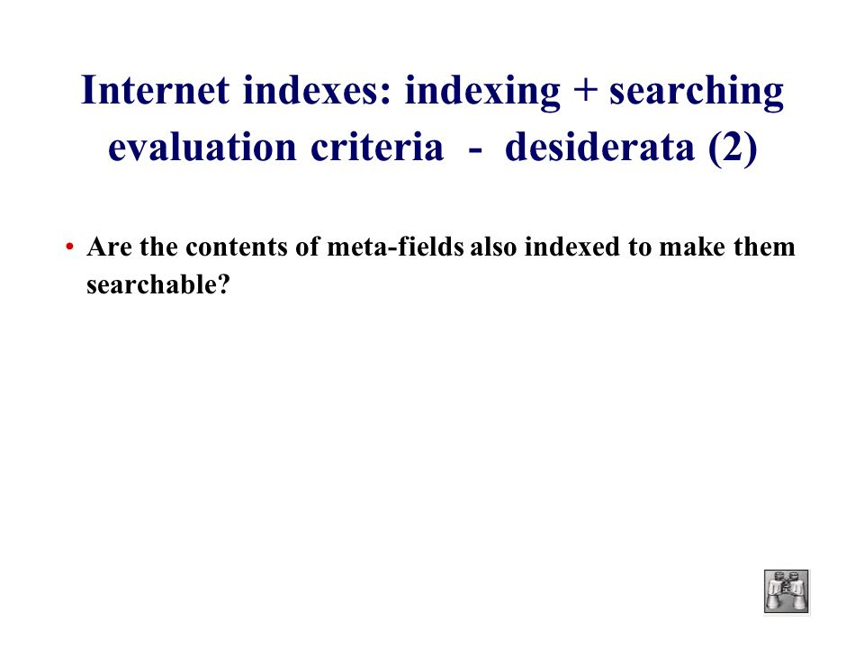 Internet indexes: indexing + searching evaluation criteria - desiderata (2) Are the contents of meta-fields also indexed to make them searchable?