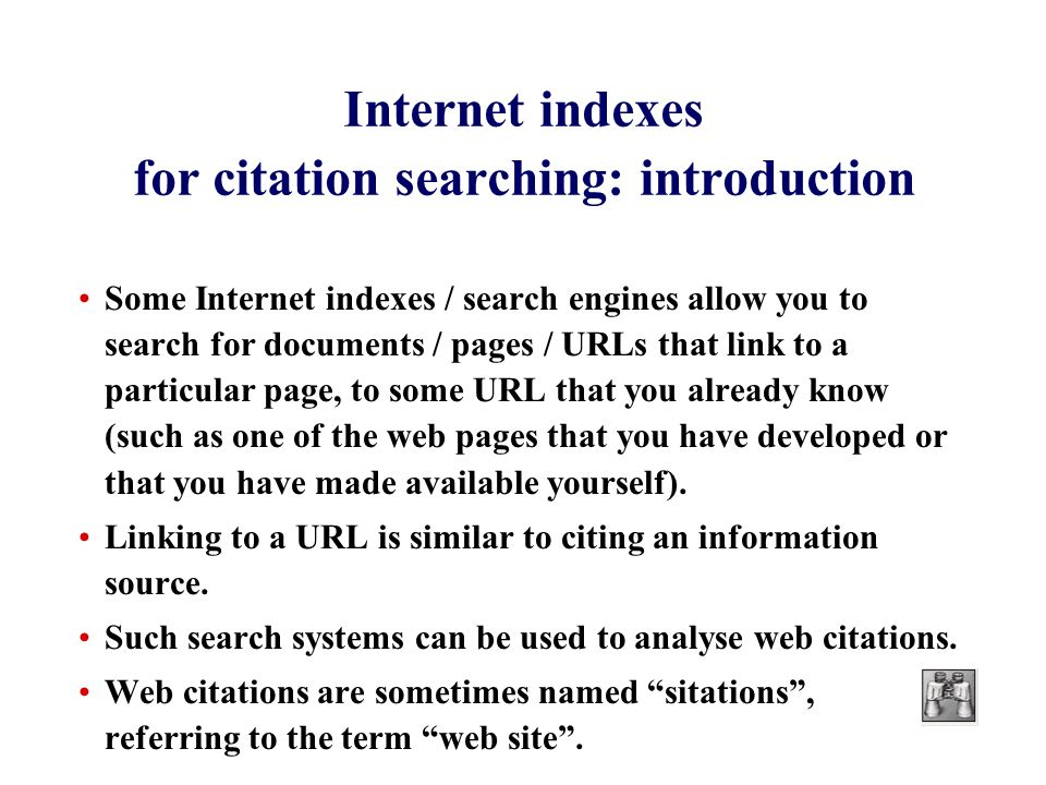 Internet indexes for citation searching: introduction Some Internet indexes / search engines allow you to search for documents / pages / URLs that link to a particular page, to some URL that you already know (such as one of the web pages that you have developed or that you have made available yourself).