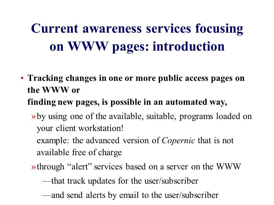 Current awareness services focusing on WWW pages: introduction Tracking changes in one or more public access pages on the WWW or finding new pages, is possible in an automated way, »by using one of the available, suitable, programs loaded on your client workstation.