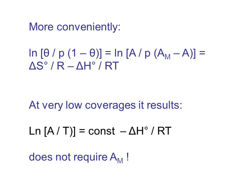 More conveniently: ln [θ / p (1 – θ)] = ln [A / p (A M – A)] = ΔS° / R – ΔH° / RT At very low coverages it results: Ln [A / T)] = const – ΔH° / RT does not require A M !
