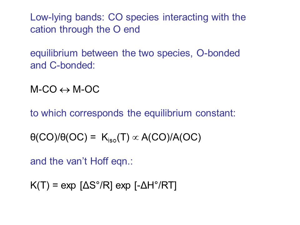 Low-lying bands: CO species interacting with the cation through the O end equilibrium between the two species, O-bonded and C-bonded: M-CO  M-OC to which corresponds the equilibrium constant: θ(CO)/θ(OC) = K iso (T)  A(CO)/A(OC) and the van't Hoff eqn.: K(T) = exp [ΔS°/R] exp [-ΔH°/RT]