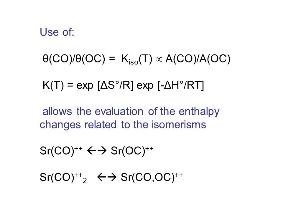 Use of: θ(CO)/θ(OC) = K iso (T)  A(CO)/A(OC) K(T) = exp [ΔS°/R] exp [-ΔH°/RT] allows the evaluation of the enthalpy changes related to the isomerisms Sr(CO) ++  Sr(OC) ++ Sr(CO) ++ 2  Sr(CO,OC) ++