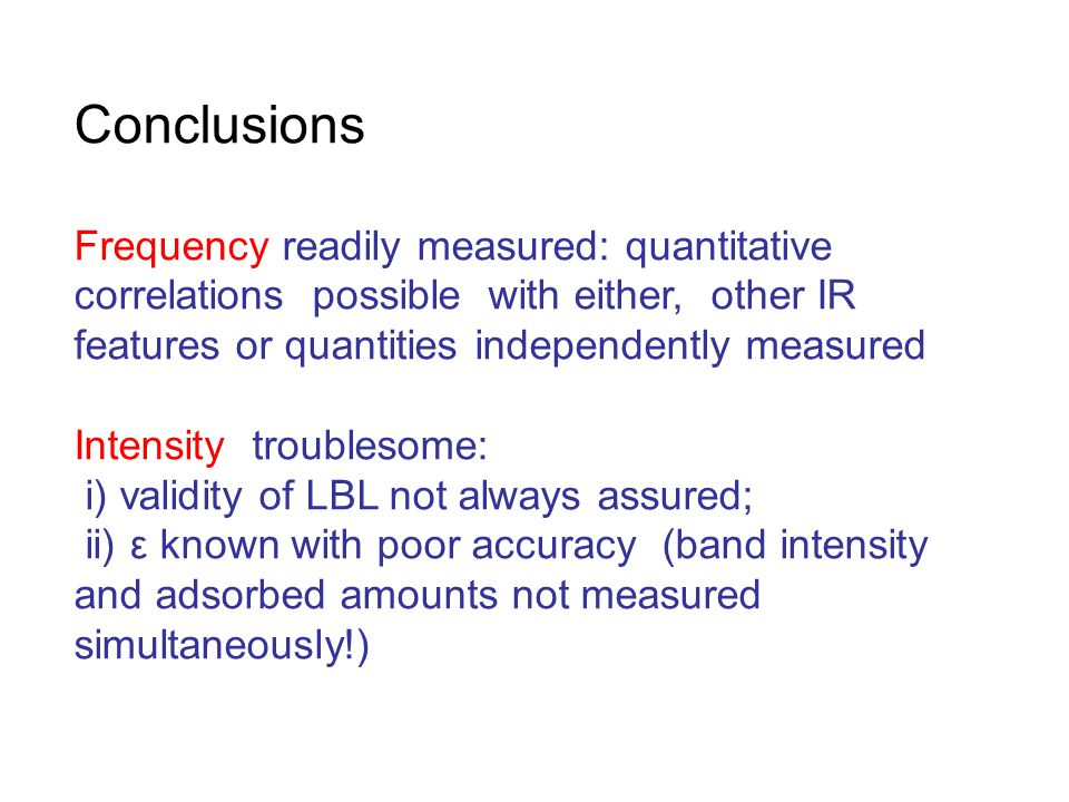Conclusions Frequency readily measured: quantitative correlations possible with either, other IR features or quantities independently measured Intensity troublesome: i) validity of LBL not always assured; ii) ε known with poor accuracy (band intensity and adsorbed amounts not measured simultaneously!)
