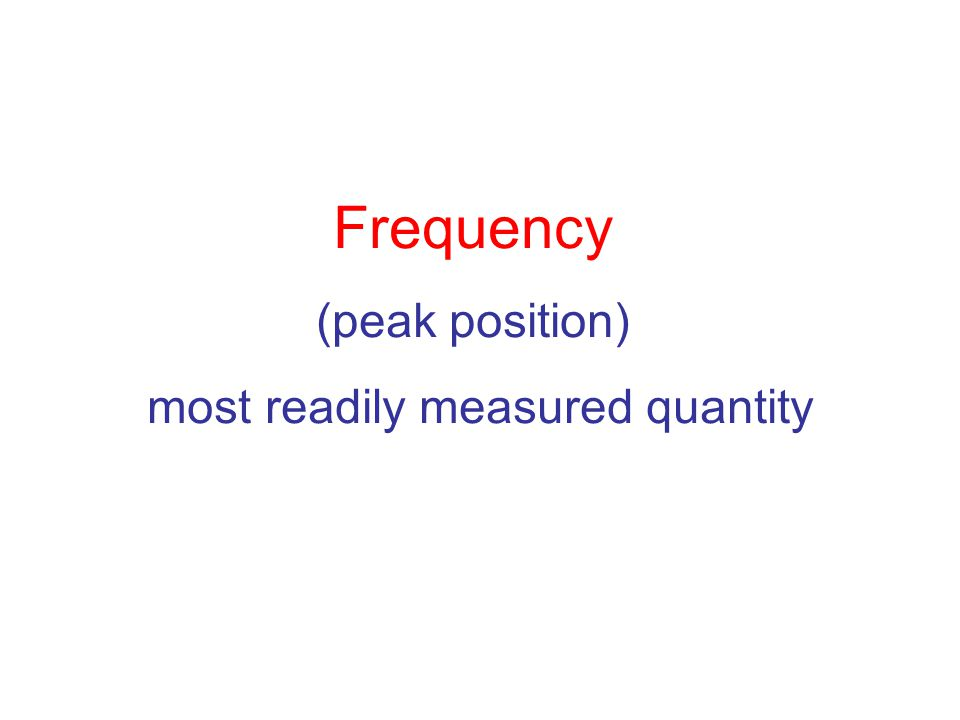 Frequency (peak position) most readily measured quantity