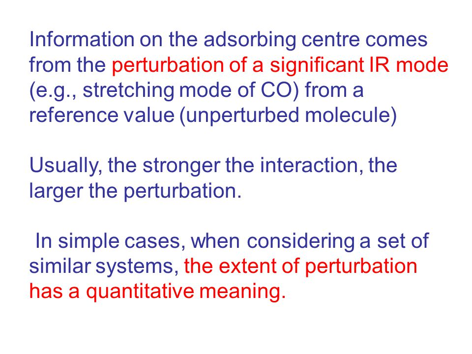 Information on the adsorbing centre comes from the perturbation of a significant IR mode (e.g., stretching mode of CO) from a reference value (unperturbed molecule) Usually, the stronger the interaction, the larger the perturbation.