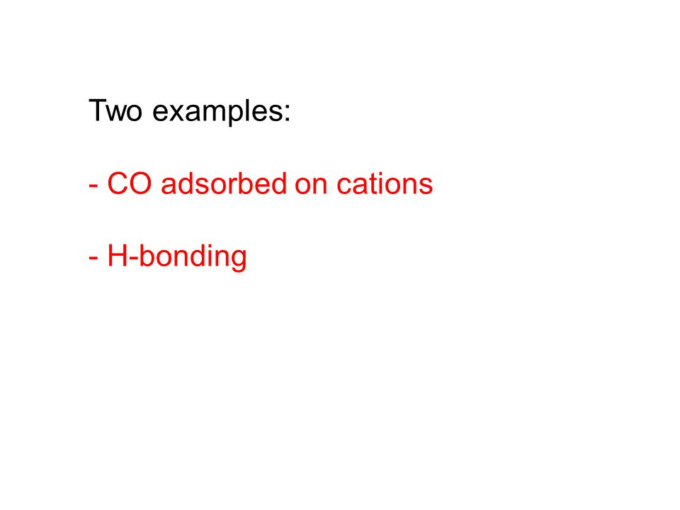 Two examples: - CO adsorbed on cations - H-bonding