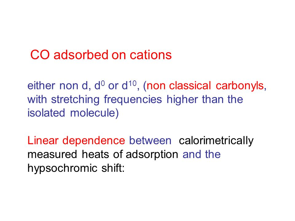 CO adsorbed on cations either non d, d 0 or d 10, (non classical carbonyls, with stretching frequencies higher than the isolated molecule) Linear dependence between calorimetrically measured heats of adsorption and the hypsochromic shift: